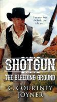 Cover image for Shotgun : the bleeding ground / C. Courtney Joyner.