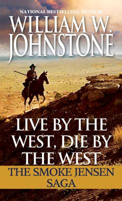 Cover image for Live by the west, die by the west : the Smoke Jensen saga / William W. Johnstone.