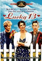 Cover image for Lucky 13 [DVD] / Metro-Goldwyn-Mayer in association with Film Planet and Wavercrest/Symmetry a Cooper/Hall Films production ; produced by Richard Cooper, Chris Hall ; produced by Joseph Nittolo, Alan Kaplan, Jeff Davis ; written by Ari Schlossberg and Chris Hall ; story by Eric Swelstad and Ira Heffler ; directed by Chris Hall.