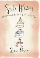 Cover image for Still writing : the pleasures and perils of a creative life / by Dani Shapiro.