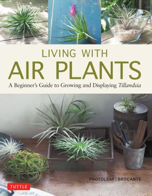 Cover image for Living with air plants : a beginner's guide to growing and displaying tillandsia / Yoshiharu Kashima, Protoleaf and Yukihiro Matsuda, Brocante ; translated from Japanese by Leeyong Soo.