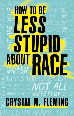 Cover image for How to be less stupid about race : on racism, White supremacy, and the racial divide / Crystal M. Fleming.