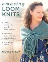 Cover image for Amazing loom knits  / Cables, Colorwork, Lace and Other Stitches * 30 Scarves, Hats, Mittens, Bags and Shawls * Plus All the Basics Nicole F. Cox.