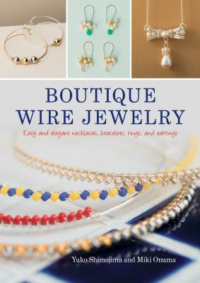 Cover image for Boutique wire jewelry : easy and elegant necklaces, bracelets, rings, and earrings / Yuko Shimojima and Mike Onuma ; English translation: Mayumi Anzai.
