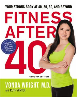 Cover image for Fitness after 40 : your strong body at 40, 50, 60, and beyond : includes a 6-week total-body workout program / Vonda Wright, M.D., M.S., with Ruth Winter, M.S.