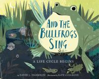 Cover image for And the bullfrogs sing : a life cycle begins / by David L. Harrison ; illustrated by Kate Cosgrove.