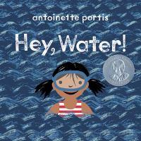 Cover image for Hey, water! / Antoinette Portis.