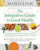 Cover image for The integrative guide to good health : home remedies meet alternative therapies to transform well-being / Mayo Clinic ; medical editors, Brent A. Bauer, Cindy A. Kermott, Martha P. Millman.
