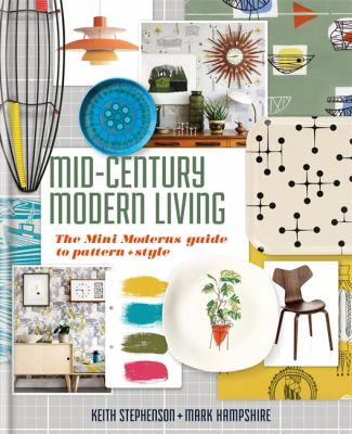 Cover image for Mid-century modern living : the mini modern's guide to pattern + style / Keith Stephenson + Mark Hampshire ; photography by Jan Baldwin.