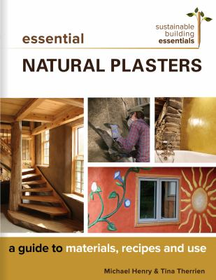Cover image for Essential natural plasters : a guide to materials, recipes, and use / Michael Henry & Tina Therrien.