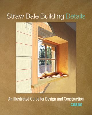 Cover image for Straw bale building details : an illustrated guide for design and construction / California Straw Building Association (CASBA).