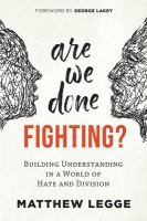 Cover image for Are we done fighting? : building understanding in a world of hate and division / Matthew Legge ; foreword by George Lakey.