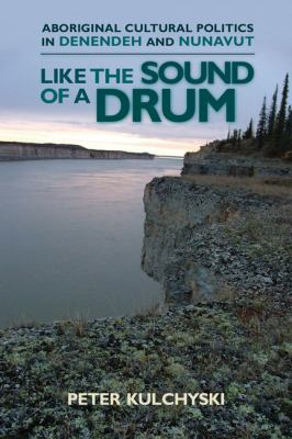 Cover image for Like the sound of a drum : Aboriginal cultural politics in Denendeh and Nunavut / Peter Kulchyski.