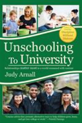 Cover image for Unschooling to university : relationships matter most in a world crammed with content / Judy Arnall.