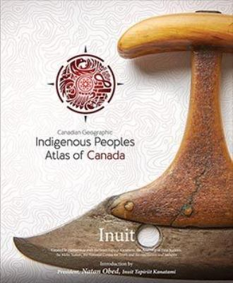 Cover image for Indigenous peoples atlas of Canada. Inuit / introduction by President, Natan Obed, Inuit Tapiriit Kanatami.
