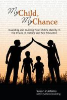 Cover image for My child, my chance : guarding your child's identity in the chaos of culture and sex education / Susan Zuidema with Charlotte Goulding.