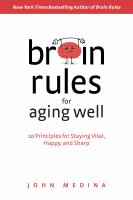 Cover image for Brain rules for aging well : 10 principles for staying vital, happy, and sharp / John Medina ; [edited by Tracy Cutchlow].