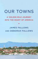 Cover image for Our towns : a 100,000-mile journey into the heart of America / James Fallows and Deborah Fallows.