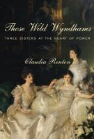 Cover image for Those wild Wyndhams : three sisters at the heart of power / Claudia Renton.