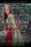 Cover image for Katherine of Aragon, the true queen : a novel / Alison Weir.