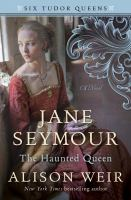 Cover image for Jane Seymour, the haunted queen : a novel / Alison Weir.
