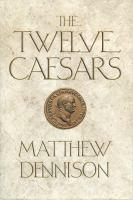 Cover image for The twelve Caesars : the dramatic lives of the emperors of Rome / Matthew Dennison.