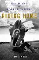 Cover image for Riding home : the power of horses to heal / Tim Hayes ; foreword by Robert Redford.
