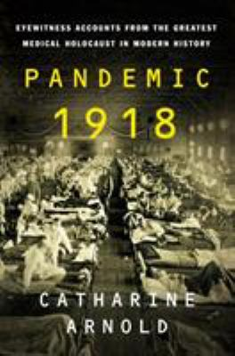 Cover image for Pandemic 1918 : eyewitness accounts from the greatest medical holocaust in modern history / Catharine Arnold.