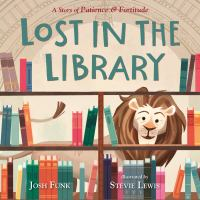 Cover image for Lost in the library : a story of Patience & Fortitude / Josh Funk ; illustrated by Stevie Lewis.