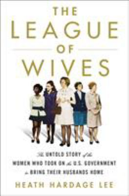 Cover image for The league of wives : the untold story of the women who took on the U.S. Government to bring their husbands home / Heath Hardage Lee.