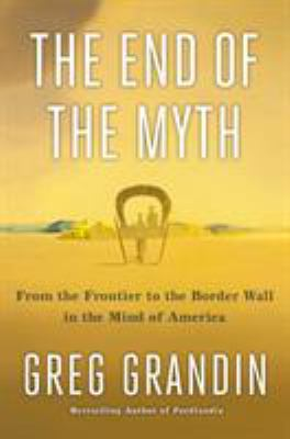 Cover image for The end of the myth : from the frontier to the border wall in the mind of America / Greg Grandin.