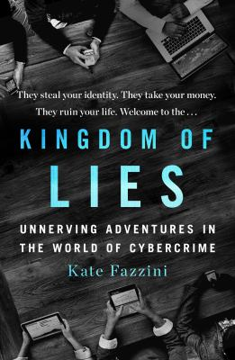 Cover image for Kingdom of lies : unnerving adventures in the world of cybercrime / Kate Fazzini.