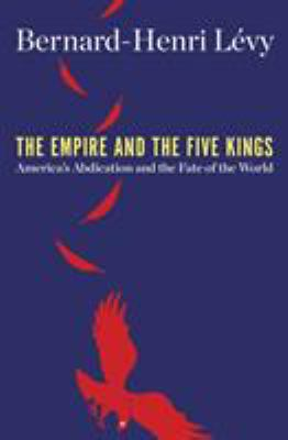 Cover image for The empire and the five kings : America's abdication and the fate of the world / Bernard-Henri Lévy ; translated by Steven B. Kennedy.