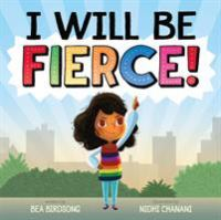 Cover image for I will be fierce / written by Bea Birdsong ; illustrated by Nidhi Chanani.