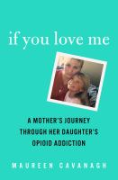 Cover image for If you love me : a mother's journey through her daughter's opioid addiction / Maureen Cavanagh.