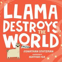 Cover image for Llama destroys the world / Jonathan Stutzman ; illustrated by Heather Fox.