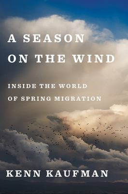 Cover image for A season on the wind : inside the world of spring migration / Kenn Kaufman.