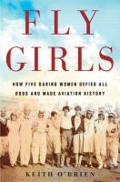 Cover image for Fly girls : how five daring women defied all odds and made aviation history / Keith O'Brien.
