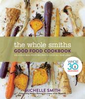 Cover image for The Whole Smiths good food cookbook : delicious real food recipes to cook all year long / Michelle Smith ; foreword by Melissa Hartwig.
