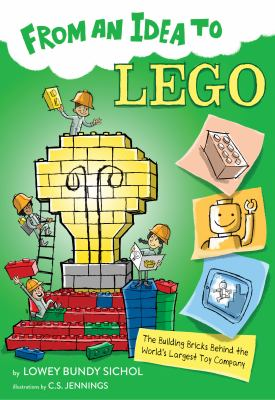 Cover image for From an idea to Lego : the building bricks behind the world's largest toy company / Lowey Bundy Sichol ; illustrated by C.S. Jennings.