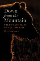 Cover image for Down from the mountain : the life and death of a grizzly bear / Bryce Andrews.