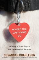 Cover image for Where the lost dogs go : a story of love, search, and the power of reunion / Susannah Charleson.