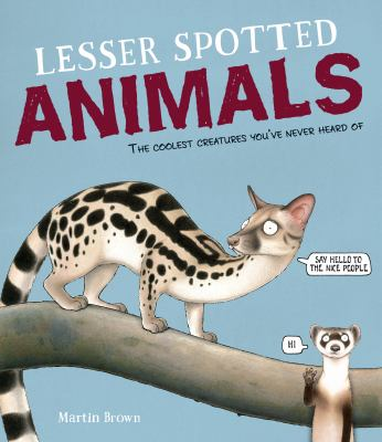 Cover image for Lesser spotted animals : the coolest creatures you've never heard of / Martin Brown.
