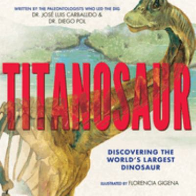 Cover image for Titanosaur : discovering the world's largest dinosaur / by Dr. José Luis Carballido & Dr. Diego Pol ; illustrated by Florencia Gigena.