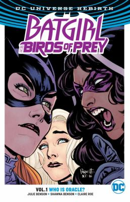 Cover image for Batgirl and the Birds of Prey. Volume 1, Who is Oracle? / Julie Benson, Shawna Benson, writers ; Claire Roe, Roge Antonio, artists ; Allen Passalaqua, Hi-Fi, colorists ; Steve Wands, Deron Bennett, letterers ; Yanick Paquette and Nathan Fairbairn, series and collection cover artists.
