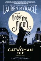 Cover image for Under the moon : a Catwoman tale / written by Lauren Myracle ; art by Isaac Goodhart ; Jeremy Lawson, colorist ; Deron Bennett, letterer.