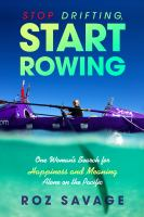 Cover image for Stop drifting, start rowing : one woman's search for happiness and meaning alone on the Pacific / Roz Savage.