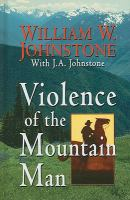 Cover image for Violence of the mountain man [large print] / William W. Johnstone with J.A. Johnstone.