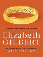 Cover image for Committed [large print] : a skeptic makes peace with marriage / by Elizabeth Gilbert.