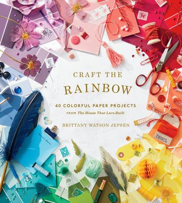 """Cover image for Craft the rainbow : 40 colorful paper projects from """"The house that Lars built"""" / Brittany Watson Jepsen."""